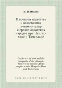 On the Art of War and the Conquests of the Mongol-Tatars and Central Asian Peoples Under Genghis Khan and Tamerlane