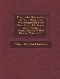 Practische Philosophie Für Alle Stände: Ein Weltbürgerlich Buch Ohne Ansto ¿für Irgend Eine Nation, Regierungsform Und Kirche, Volume 2...
