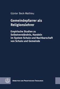 Gemeindepfarrer ALS Religionslehrer: Empirische Studien Zu Selbstverstandnis, Handeln Im System Schule Und Nachbarschaft Von Schule Und Gemeinde