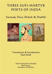 Three Sufi-Martyr Poets of India: Sarmad, Dara Shikoh & Makhfi