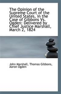 The Opinion of the Supreme Court of the United States, in the Case of Gibbons Vs. Ogden: Delivered b