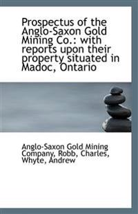 Prospectus of the Anglo-Saxon Gold Mining Co.: With Reports Upon Their Property Situated in Madoc, O