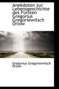 Anekdoten Zur Lebensgeschichte Des F Rsten Gregorius Gregoriewitsch Orlow