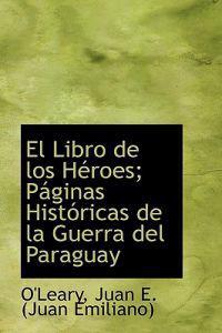 El Libro de Los H Roes; P Ginas Hist Ricas de La Guerra del Paraguay