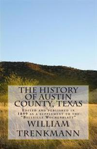The History of Austin County, Texas: Edited and Published in 1899 as a Supplement to the Bellville Wochenblatt