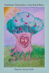 Growing Your Self and Your Soul: A Collection of Awarenesses and Truths from Living Life and Practicing Psychiatry with a Theological Understanding