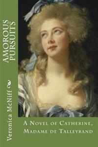 Amorous Pursuits: A Novel Ofcatherine, Madame de Talleyrand