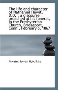 The Life and Character of Nathaniel Hewit, D.D.: A Discourse Preached at His Funeral, in the Presby