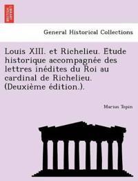 Louis XIII. Et Richelieu. E Tude Historique Accompagne E Des Lettres Ine Dites Du Roi Au Cardinal de Richelieu. (Deuxie Me E Dition.).