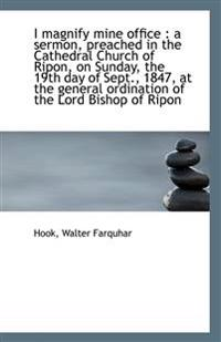 I magnify mine office : a sermon, preached in the Cathedral Church of Ripon, on Sunday, the 19th day
