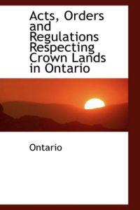 Acts, Orders and Regulations Respecting Crown Lands in Ontario