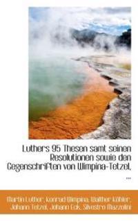 Luthers 95 Thesen Samt Seinen Resolutionen Sowie Den Gegenschriften Von Wimpina-Tetzel, ...
