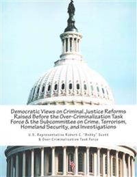 Democratic Views on Criminal Justice Reforms Raised Before the Over-Criminalization Task Force & the Subcommittee on Crime, Terrorism, Homeland Securi