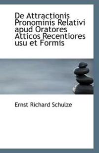 de Attractionis Pronominis Relativi Apud Oratores Atticos Recentiores Usu Et Formis