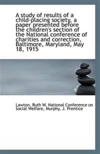 A Study of Results of a Child-Placing Society, a Paper Presented Before the Children's Section of Th