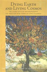 Dying Earth and Living Cosmos: The Living Gifts of Anthroposophy: The Need for New Forms of Consciousness