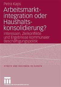 Arbeitsmarktintegration Oder Haushaltskonsolidierung?: Interessen, Zielkonflikte Und Ergebnisse Kommunaler Beschäftigungspolitik