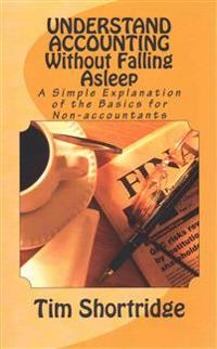Understand Accounting Without Falling Asleep: A Simple Explanation of the Basics for Non-Accountants