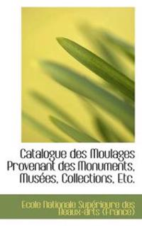 Catalogue Des Moulages Provenant Des Monuments, Mus Es, Collections, Etc.