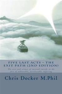 Five Last Acts - The Exit Path (2015 Edition): The Arts and Science of Rational Suicide in the Face of Unbearable, Unrelievable Suffering