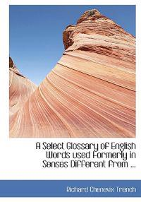 A Select Glossary of English Words Used Formerly in Senses Different from