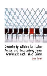Deutsche Sprachlehre Fur Sculen; Auszug Und Umarbeitung Seiner Grammatik Nach Jakob Grimm