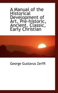 A Manual of the Historical Development of Art, Pre-Historic, Ancient, Classic, Early Christian
