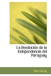La Revolucion de la Independencia del Paraguay