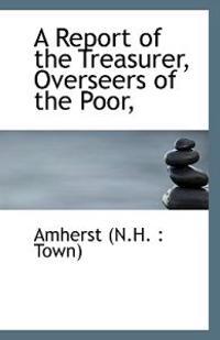 A Report of the Treasurer, Overseers of the Poor,