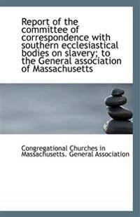 Report of the committee of correspondence with southern ecclesiastical bodies on slavery; to the Gen