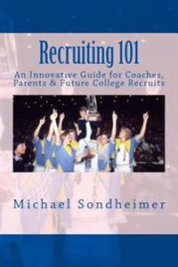 Recruiting 101: An Innovative Guide for Coaches, Parents & Future College Recruits