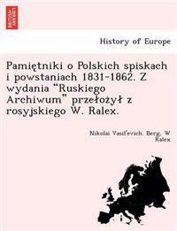 """Pamie Tniki O Polskich Spiskach I Powstaniach 1831-1862. Z Wydania """"Ruskiego Archiwum"""" Prze Oz y Z Rosyjskiego W. Ralex."""