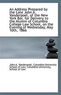 An Address Prepared by the Late John A. Vanderpoel, of the New York Bar, for Delivery to the Alumni