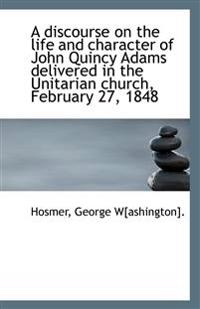 A Discourse on the Life and Character of John Quincy Adams Delivered in the Unitarian Church, Februa