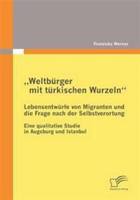 Weltburger Mit Turkischen Wurzeln - Lebensentwurfe Von Migranten Und Die Frage Nach Der Selbstverortung