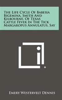 The Life Cycle of Babesia Bigemina, Smith and Kilbourne, of Texas Cattle Fever in the Tick Margaropus Annulatus, Say