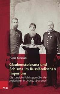 Glaubenstoleranz Und Schisma Im Russlandischen Imperium: Die Staatliche Politik Gegenuber Den Altglaubigen in Livland, 1850-1906