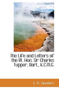 The Life and Letters of the Rt. Hon. Sir Charles Tupper, Bart., K.C.M.G.