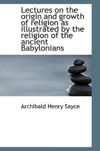 Lectures on the Origin and Growth of Religion as Illustrated by the Religion of the Ancient Babyloni