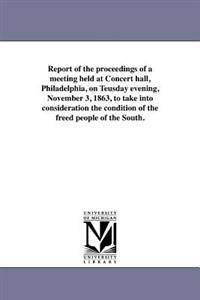 Report of the Proceedings of a Meeting Held at Concert Hall, Philadelphia, on Teusday Evening, November 3, 1863, to Take Into Consideration the Condition of the Freed People of the South.