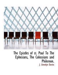 The Epistles of St. Paul to the Ephesians, the Colossians and Philemon.