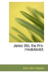 James Otis, the Pre-revolutionist