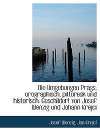 Die Umgebungen Prags; Orographisch, Pittoresk Und Historisch. Geschildert Von Josef Wenzig Und Johan