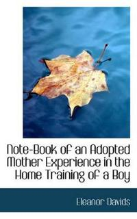 Note-Book of an Adopted Mother Experience in the Home Training of a Boy