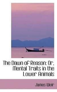 The Dawn of Reason: Or, Mental Traits in the Lower Animals
