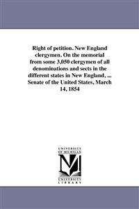 Right of Petition. New England Clergymen. on the Memorial from Some 3,050 Clergymen of All Denominations and Sects in the Different States in New England, ... Senate of the United States, March 14, 1854