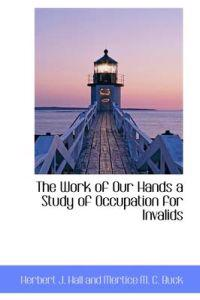 The Work of Our Hands a Study of Occupation for Invalids