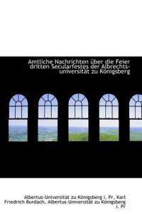 Amtliche Nachrichten Ber Die Feier Dritten Secularfestes Der Albrechts-Universit T Zu K Nigsberg