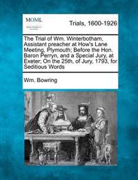 The Trial of Wm. Winterbotham, Assistant Preacher at How's Lane Meeting, Plymouth; Before the Hon. Baron Perryn, and a Special Jury, at Exeter; On the 25th, of Jury, 1793, for Seditious Words