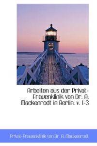 Arbeiten Aus Der Privat-Frauenklinik Von Dr. A. Mackenrodt in Berlin. V. 1-3